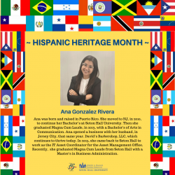 Ana was born and raised in Puerto Rico. She moved to NJ. in 2010, to continue her Bachelor's at Seton Hall University. Then she graduated Magna Cum Laude, in 2013, with a Bachelor's of Arts in Communication. Ana opened a business with her husband. in Jersey City. that same year. David's Barbershop, LLC. which continues to live today. In 2015, she came back to Seton Hall to work as the IT Asset Coordinator for the Asset Management Office. Recently, she graduated Magna Cum Laude from Seton Hall with a Master's in Business Administration.