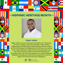 Edgar Valdez was born and raised in Brooklyn, NY. His parents are from La Romana, Dominican Republic. Valdez studied Mathematics and Philosophy at Boston College. He then earned his PhD in Philosophy from Binghamton University in 2011 and has been at Seton Hall since. Edgar teaches in the primarily in the Core with occasional courses in the Honors Program and Philosophy. He is one of several organizers of a Latinx Philosophy Conference that this year will be held virtually. He now lives in Queens, NY with his wife and two daughters.