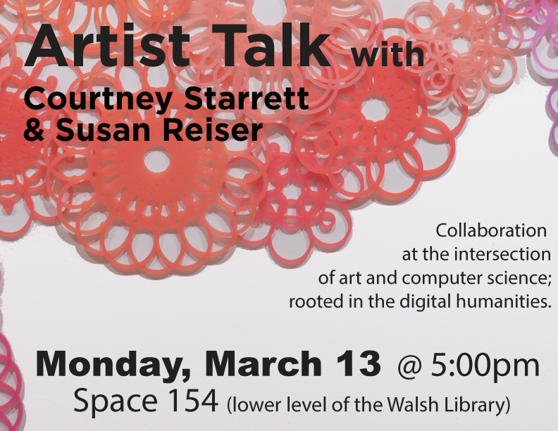 Artist Talk with Courtney Starrett & Susan Resier. Collaboration at the intersection of arts and computer science. Monday, March 13 at 5pm. Space154, located on the ground floor of Walsh Library.