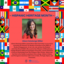 Alison Sotolongo Miller joined Seton Hall University in 2014 and is currently the Director for Student Activities in the Office of Student Engagement. In her role, she advises the Student Activities Board (SAB). She received her Masters of Education in College Student Affairs from Rutgers University, and her Bachelor of Arts in Psychology from The College of New Jersey. Alison was the first in her family to graduate from college. Alison is Cuban and Portuguese American with roots in Cuba, Portugal, Spain, and Venezuela.