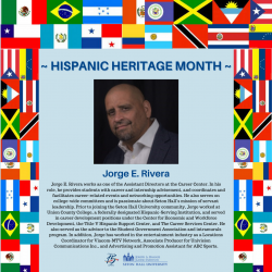 Jorge E. Rivera works as one of the Assistant Directors at the Career Center. In his role, he provides students with career and internship advisement, and coordinates and facilitates career-related events and networking Opportunities. He also serves on college-wide committees and is passionate about Seton Hall's mission of servant leadership. Prior to joining the Seton Hall University community, Jorge worked at Union County College, a federally designated Hispanic-Serving Institution, and served in career development positions under the Center for Economic and Workforce Development, the Title V Hispanic Support Center, and The Career Services Center. He also served as the advisor to the Student Government Association and intramurals program. In addition, Jorge also worked in the entertainment industry as a Locations Coordinator for Viacom-MTV Network, Associate Producer for Univision Communications Inc., and Advertising and Promotion Assistant for ABC Sports.