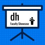 DH Faculty Showcase