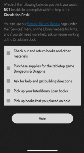 """Screenshot of the library scavenger hunt app. Text says, """"Which of the following tasks do you think you would NOT be able to accomplish with the help of the Circulation Desk? You can use our Borrow, Return, Renew page under the 'Services' menu on the Library Website for hints, and if you still need more help, ask someone working at the Circulation Desk!"""" Multiple choice options are """"Check out and return books and other materials, Purchase supplies for the tabletop game Dungeons & Dragons, Ask for help and get building directions, Pick up your Interlibrary Loan books, Pick up books that you placed on hold"""""""