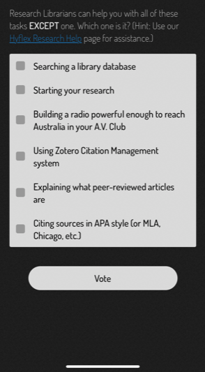 """Screenshot of the library scavenger hunt app. Text says, """"Research Librarians can help you with all of these tasks EXCEPT one. Which is it? (Hint: Use our Hyflex Research Help page for assistance.)"""" Multiple choice options are: """"Searching a library database, Starting your research, Building a radio powerful enough to reach Australia in your A.V. Club, Using Zotero Citation Management system, Explaining what peer-reviewed articles are, Citing sources in APA style (or MLA, Chicago, etc.)"""""""